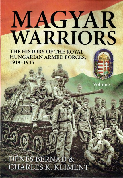 Image for MAGYAR WARRIORS : VOLUME I: THE HISTORY OF THE ROYAL HUNGARIAN ARMED FORCES, 1919-1945