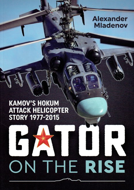 Image for GATOR ON THE RISE : KAMOV'S HOKUM ATTACK HELICOPTER STORY 1977-2015