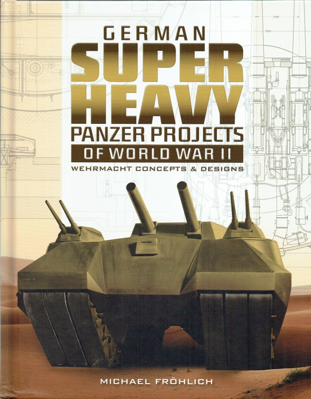 Image for GERMAN SUPER HEAVY PANZER PROJECTS OF WORLD WAR II : WEHRMACHT CONCEPTS & DESIGNS