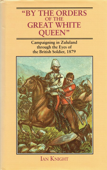 Image for BY ORDERS OF THE GREAT WHITE QUEEN : CAMPAIGNING IN ZULULAND THROUGH THE EYES OF THE BRITISH SOLDIER, 1879