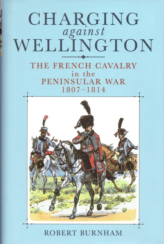 Image for CHARGING AGAINST WELLINGTON : NAPOLEON'S CAVALRY IN THE PENINSULAR WAR 1807-1814