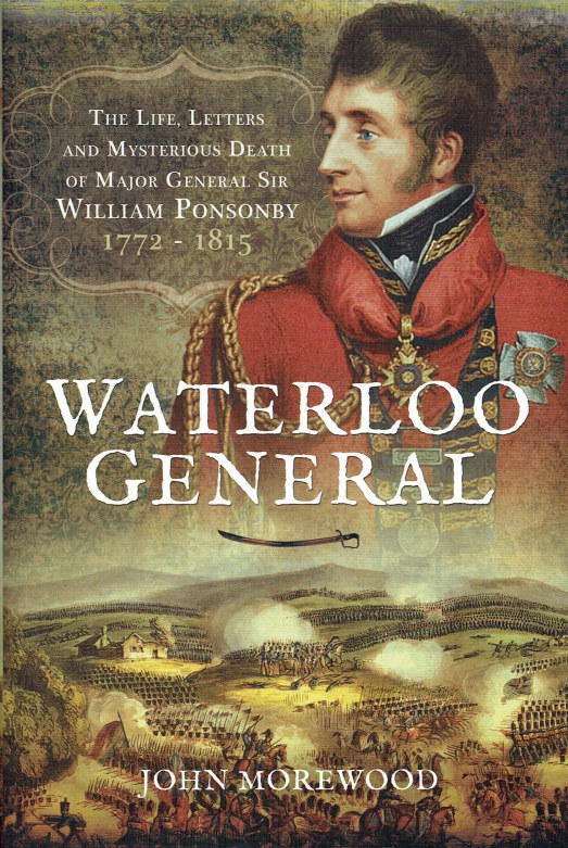 Image for WATERLOO GENERAL : THE LIFE, LETTERS AND MYSTERIOUS DEATH OF MAJOR GENERAL SIR WILLIAM PONSONBY, 1772-1815