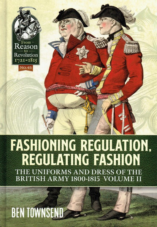 Image for FASHIONING REGULATION, REGULATING FASHION : THE UNIFORMS AND DRESS OF THE BRITISH ARMY 1800 - 1815 : VOLUME II