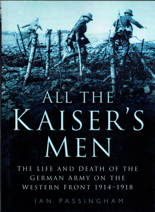 Image for ALL THE KAISER'S MEN : THE LIFE AND DEATH OF THE GERMAN ARMY ON THE WESTERN FRONT 1914-1918