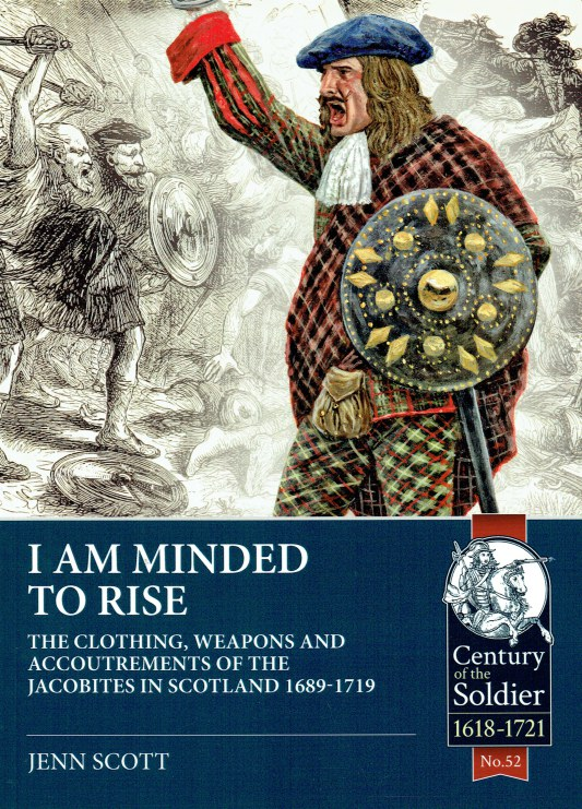 Image for I AM MINDED TO RISE : THE CLOTHING, WEAPONS AND ACCOUTREMENTS OF THE JACOBITES IN SCOTLAND 1689-1719