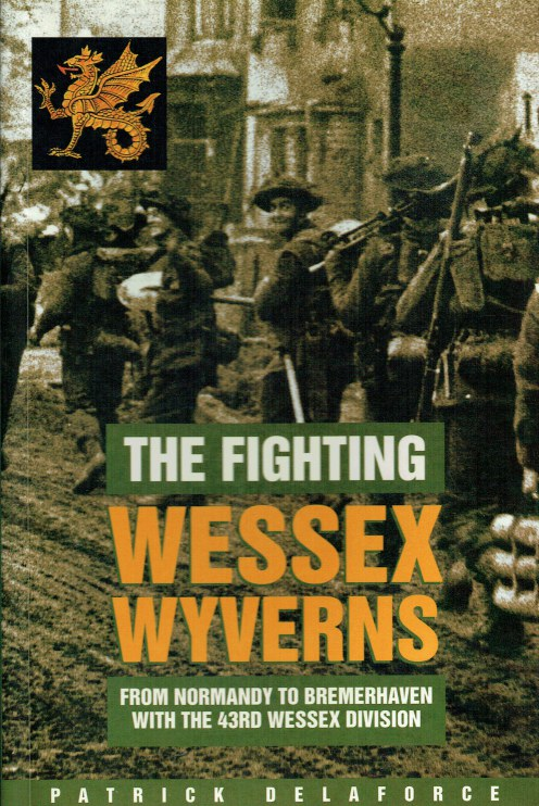 Image for THE FIGHTING WESSEX WYVERNS : FROM NORMANDY TO BREMERHAVEN WITH THE 43RD (WESSEX) DIVISION