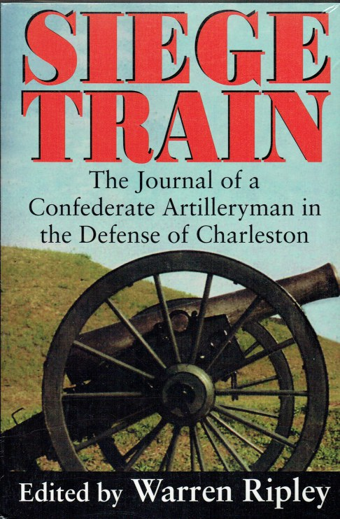 Image for SIEGE TRAIN : THE JOURNAL OF A CONFEDERATE ARTILLERYMAN IN THE DEFENSE OF CHARLESTON