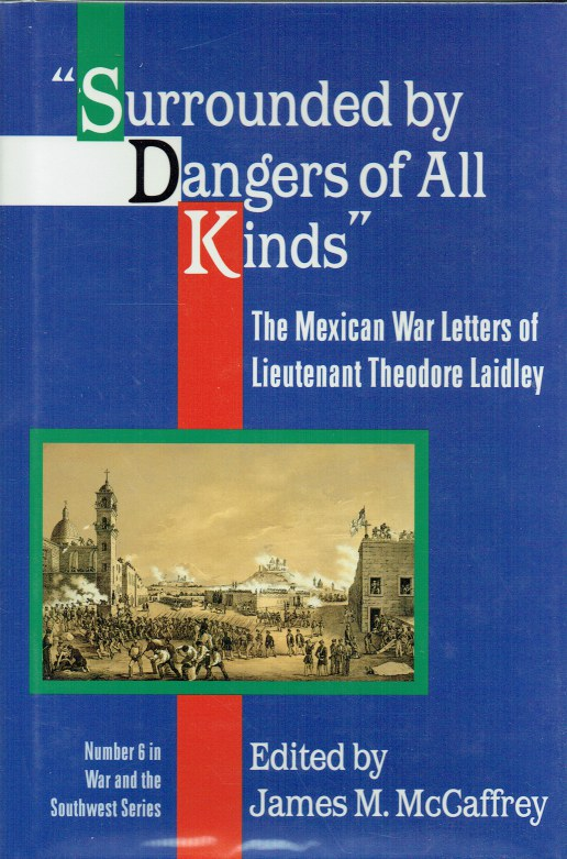 Image for SURROUNDED BY DANGERS OF ALL KINDS : THE MEXICAN WAR LETTERS OF LIEUTENANT THEODORE LAIDLEY