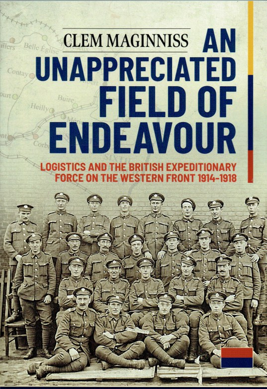 Image for AN UNAPPRECIATED FIELD OF ENDEAVOUR : LOGISTICS AND THE BRITISH EXPEDITIONARY FORCE ON THE WESTERN FRONT 1914-1918