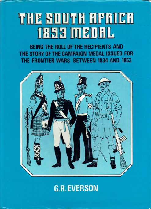 Image for THE SOUTH AFRICA 1853 MEDAL : BEING THE ROLL OF THE RECIPIENTS AND THE STORY OF THE CAMPAIGN MEDAL ISSUED FOR THE FRONTIER WARS BETWEEN 1834 AND 1853