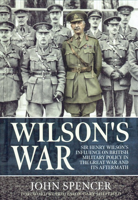 Image for WILSON'S WAR : SIR HENRY WILSON'S INFLUENCE ON BRITISH MILITARY POLICY IN THE GREAT WAR AND ITS AFTERMATH