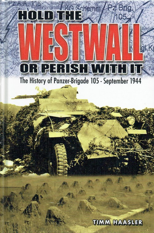 Image for HOLD THE WESTWALL OR PERISH WITH IT : THE HISTORY OF PANZER-BRIGADE 105 - SEPTEMBER 1944