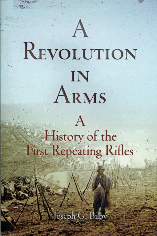 Image for A REVOLUTION IN ARMS : A HISTORY OF THE FIRST REPEATING RIFLES