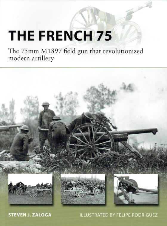 Image for THE FRENCH 75 : THE 75MM M1897 FIELD GUN THAT REVOLUTIONIZED MODERN ARTILLERY